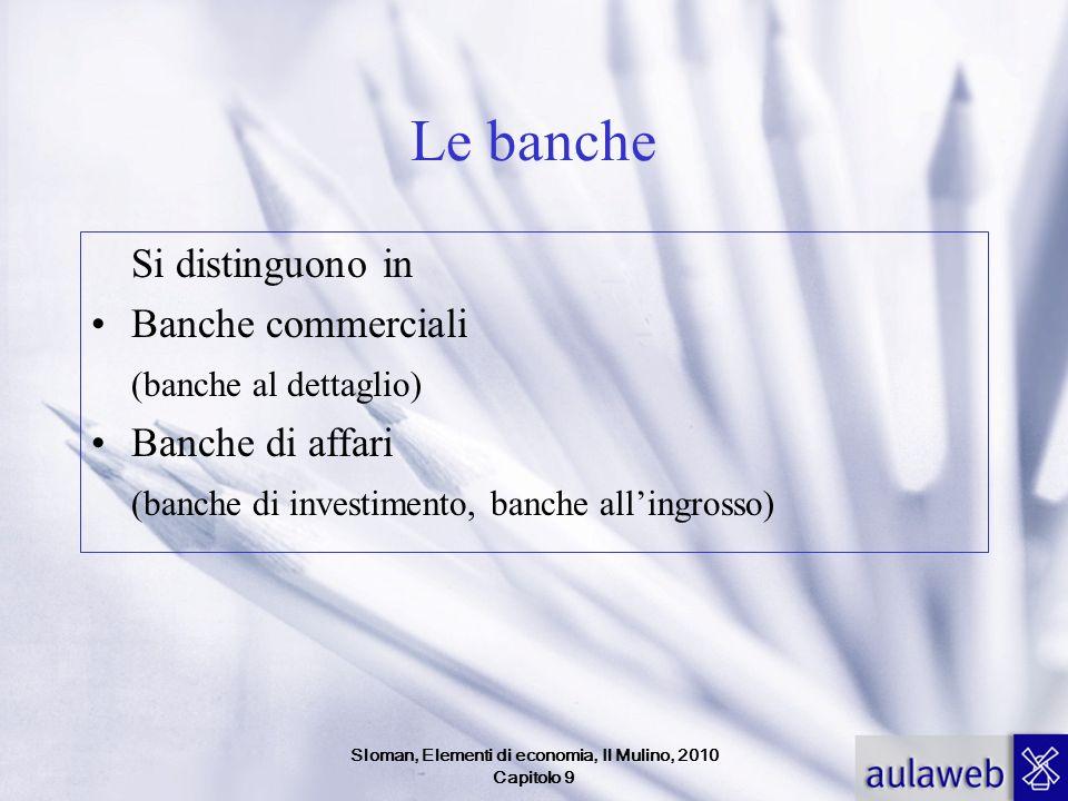 Sloman, Elementi di economia, Il Mulino, 2010 Capitolo 9 Le banche Si distinguono in Banche commerciali (banche al dettaglio) Banche di affari (banche