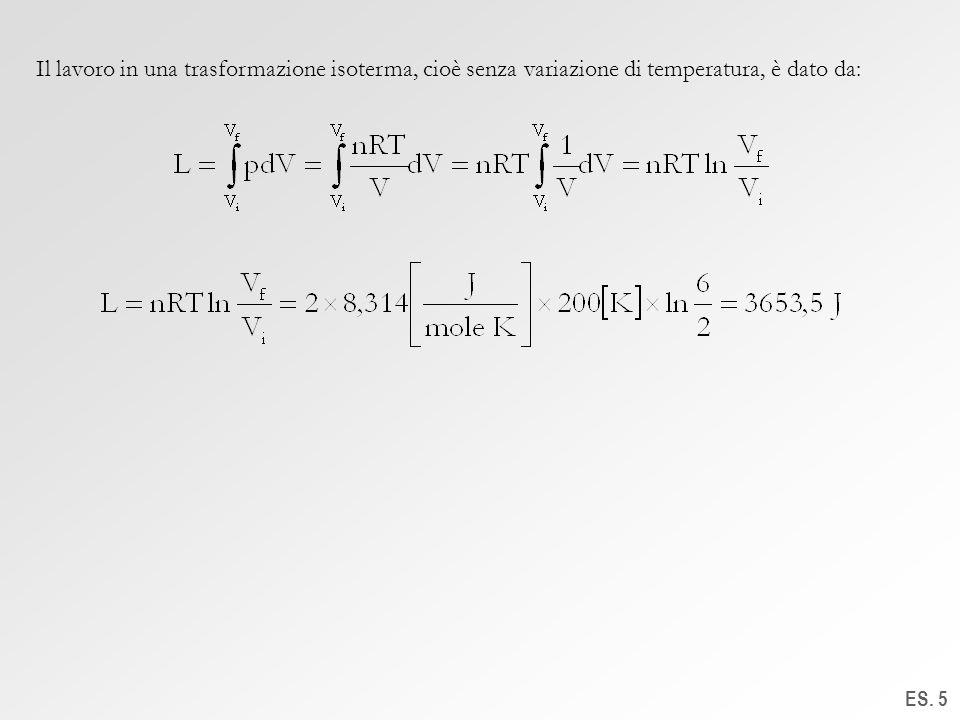 ES. 5 Il lavoro in una trasformazione isoterma, cioè senza variazione di temperatura, è dato da: