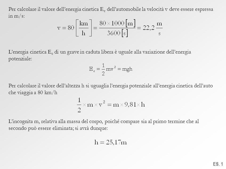 ES. 1 Per calcolare il valore dellenergia cinetica E c dellautomobile la velocità v deve essere espressa in m/s: Lenergia cinetica E c di un grave in