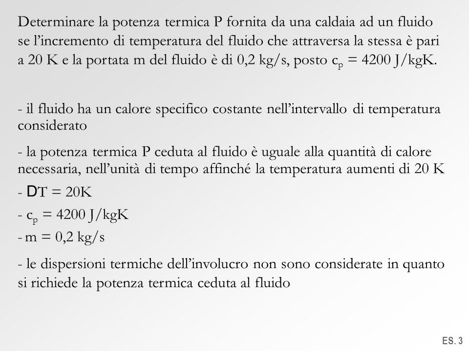 ES. 3 Determinare la potenza termica P fornita da una caldaia ad un fluido se lincremento di temperatura del fluido che attraversa la stessa è pari a