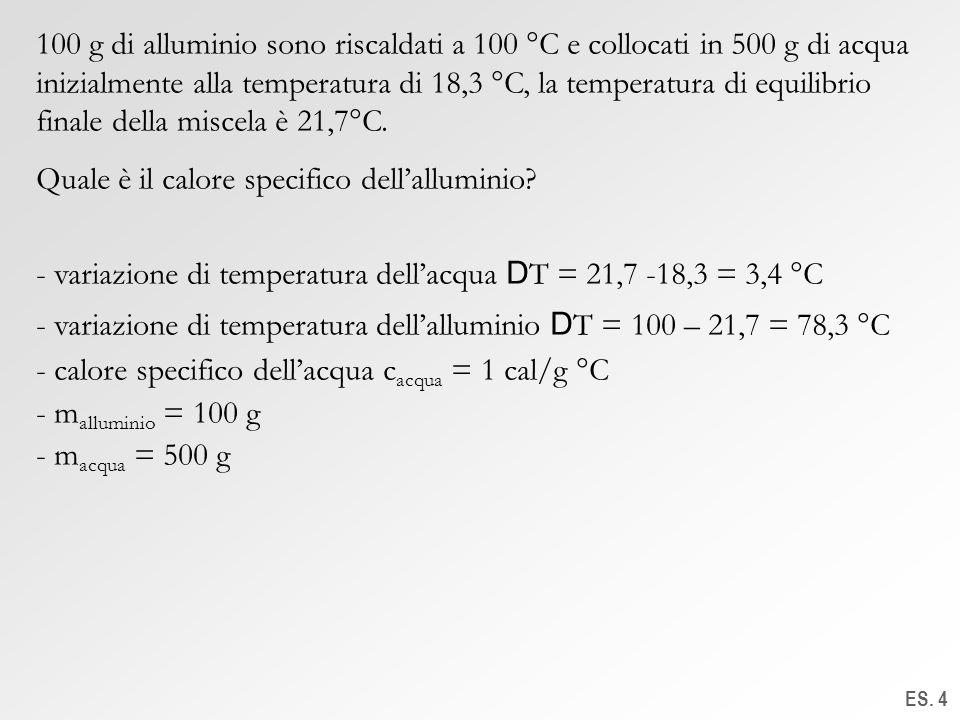 ES. 4 100 g di alluminio sono riscaldati a 100 °C e collocati in 500 g di acqua inizialmente alla temperatura di 18,3 °C, la temperatura di equilibrio
