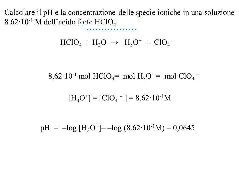 Calcolare il pH e la concentrazione delle specie ioniche in una soluzione 8,62·10 -1 M dellacido forte HClO 4. HClO 4 + H 2 O H 3 O + + ClO 4 – 8,62·1