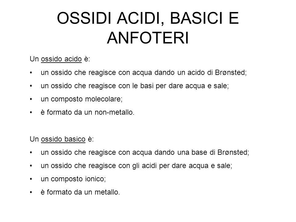 OSSIDI ACIDI, BASICI E ANFOTERI Un ossido acido è: un ossido che reagisce con acqua dando un acido di Brønsted; un ossido che reagisce con le basi per
