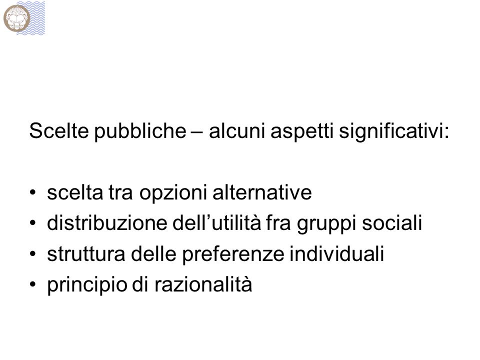 Scelte pubbliche – alcuni aspetti significativi: scelta tra opzioni alternative distribuzione dellutilità fra gruppi sociali struttura delle preferenze individuali principio di razionalità