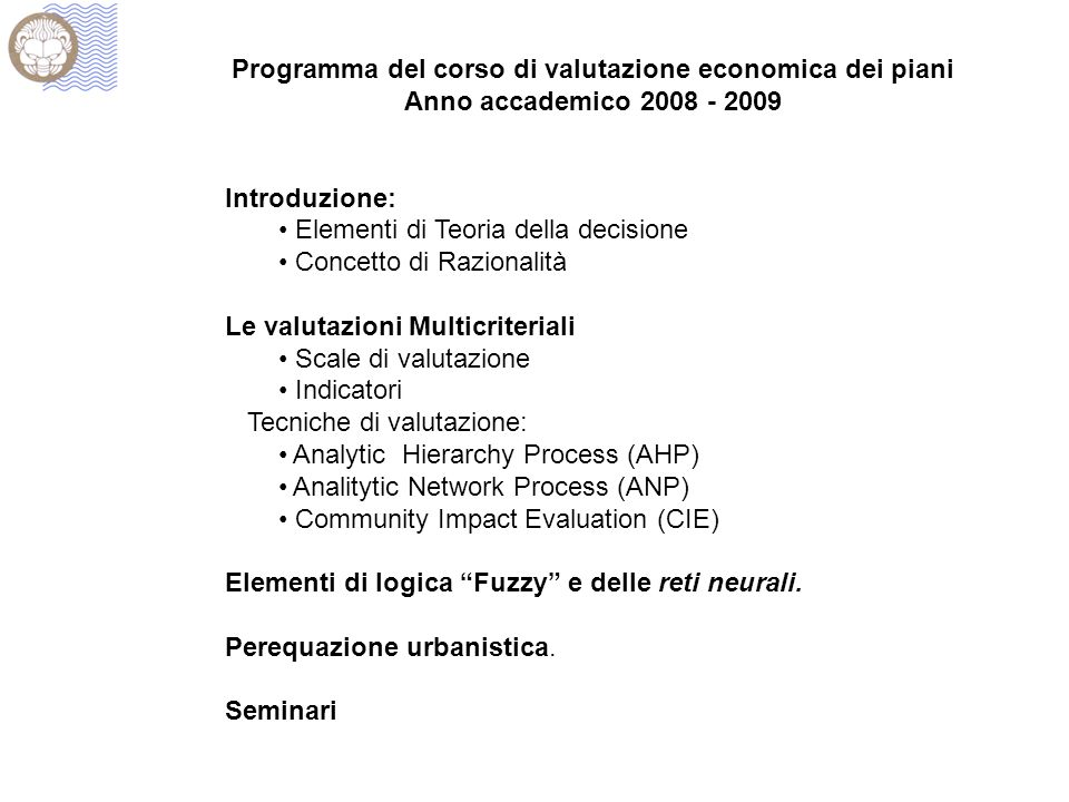 Programma del corso di valutazione economica dei piani Anno accademico 2008 - 2009 Introduzione: Elementi di Teoria della decisione Concetto di Razionalità Le valutazioni Multicriteriali Scale di valutazione Indicatori Tecniche di valutazione: Analytic Hierarchy Process (AHP) Analitytic Network Process (ANP) Community Impact Evaluation (CIE) Elementi di logica Fuzzy e delle reti neurali.