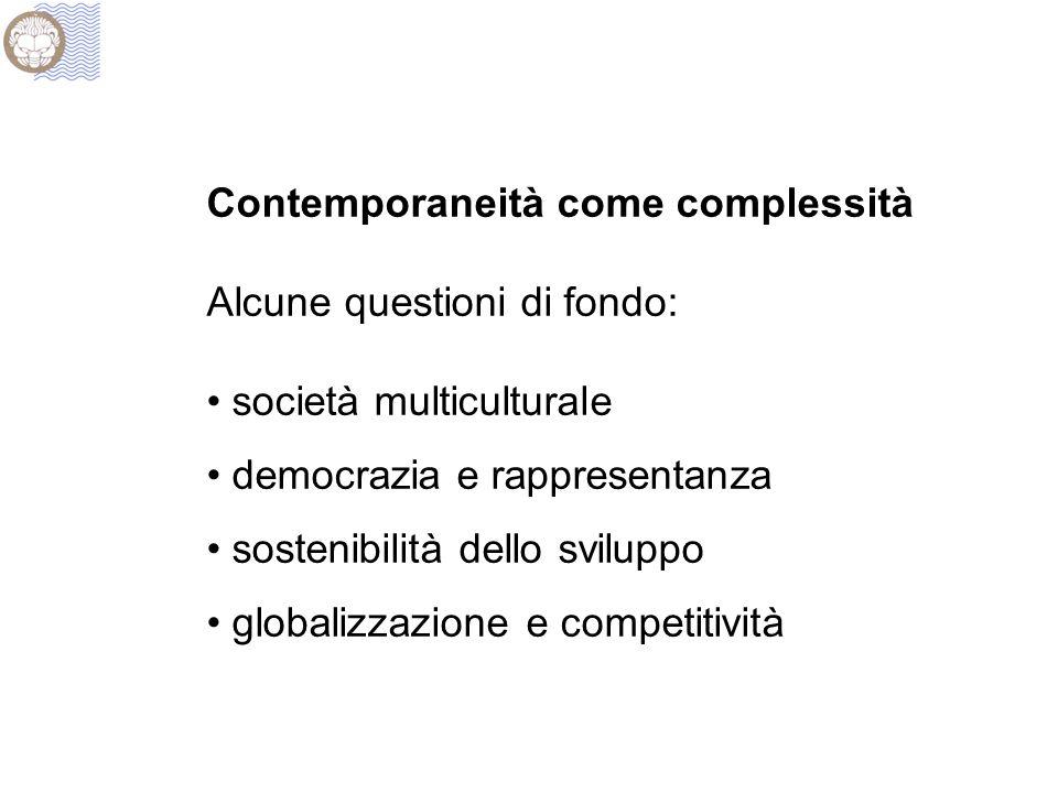 Contemporaneità come complessità Alcune questioni di fondo: società multiculturale democrazia e rappresentanza sostenibilità dello sviluppo globalizzazione e competitività