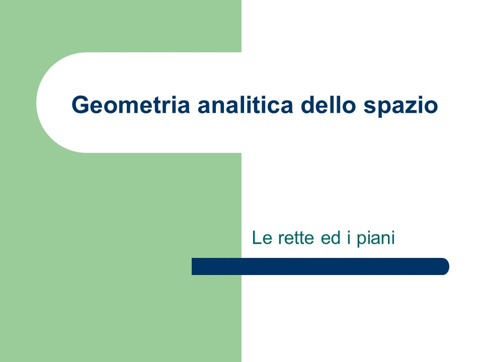 Geometria analitica dello spazio Le rette ed i piani