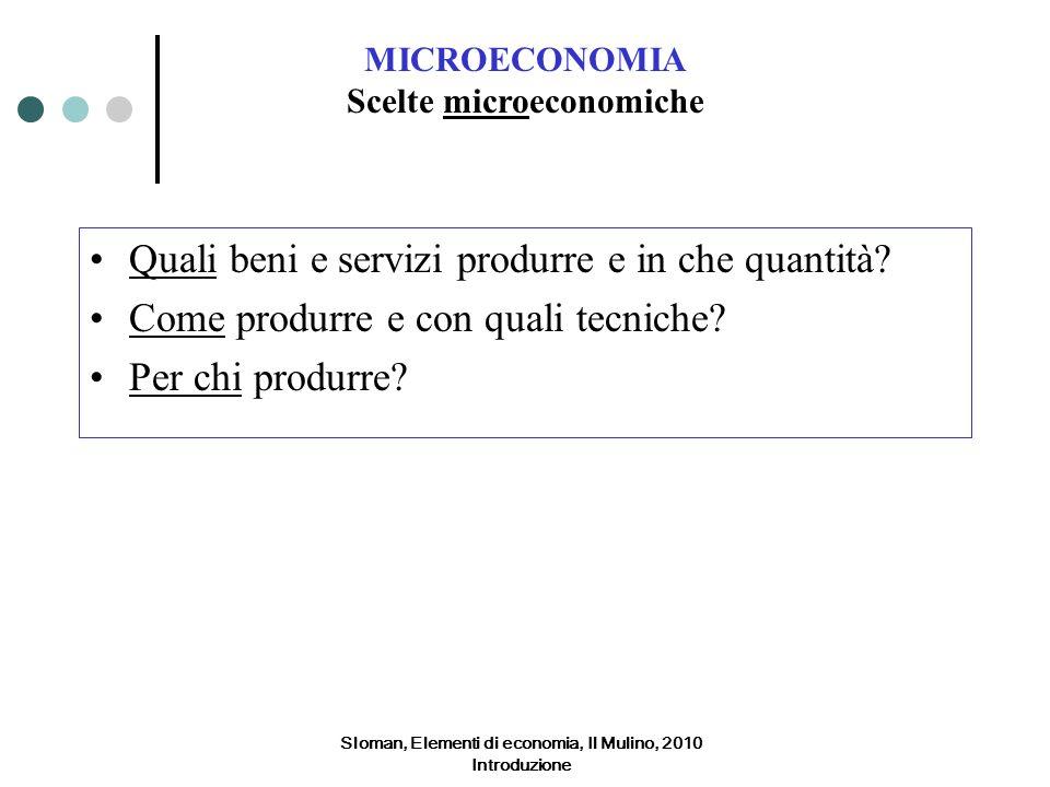 Sloman, Elementi di economia, Il Mulino, 2010 Introduzione MICROECONOMIA Scelte microeconomiche Quali beni e servizi produrre e in che quantità? Come