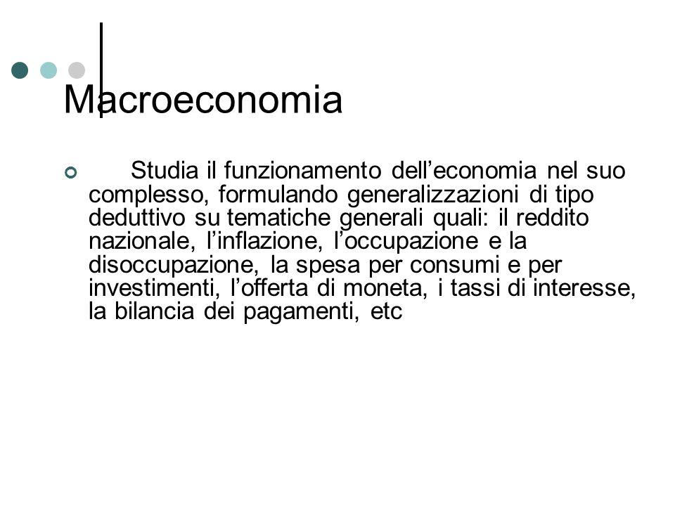 Macroeconomia Studia il funzionamento delleconomia nel suo complesso, formulando generalizzazioni di tipo deduttivo su tematiche generali quali: il re