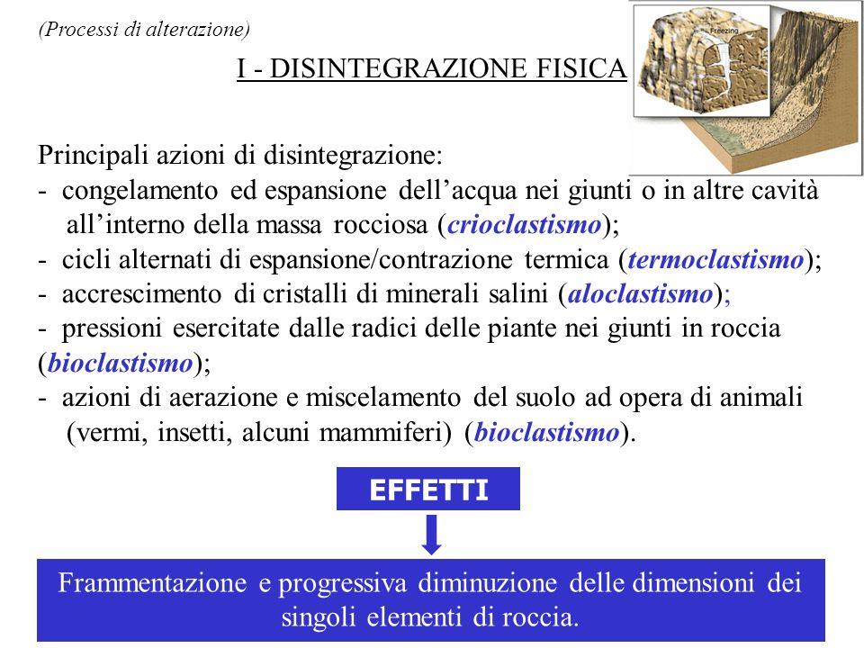 (Processi di alterazione) I - DISINTEGRAZIONE FISICA Principali azioni di disintegrazione: - congelamento ed espansione dellacqua nei giunti o in altr