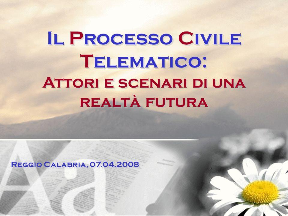 Il Processo Civile Telematico: Attori e scenari di una realtà futura Il Processo Civile Telematico: Attori e scenari di una realtà futura Reggio Calab