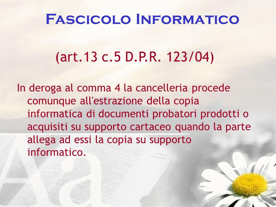 Fascicolo Informatico (art.13 c.5 D.P.R. 123/04) In deroga al comma 4 la cancelleria procede comunque all'estrazione della copia informatica di docume