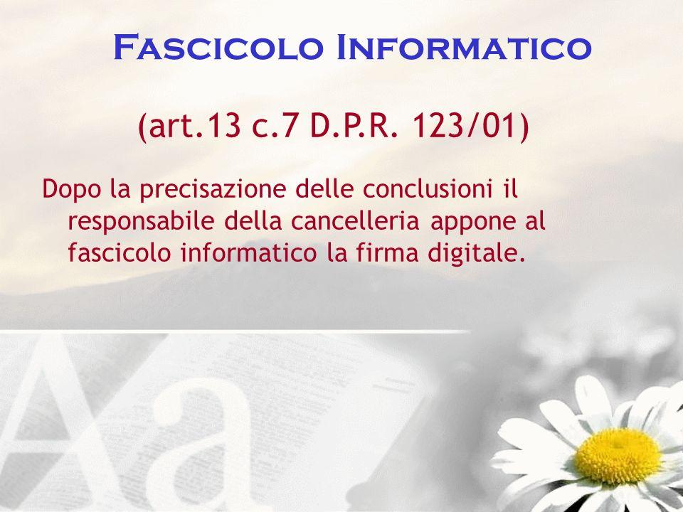 Fascicolo Informatico (art.13 c.7 D.P.R. 123/01) Dopo la precisazione delle conclusioni il responsabile della cancelleria appone al fascicolo informat