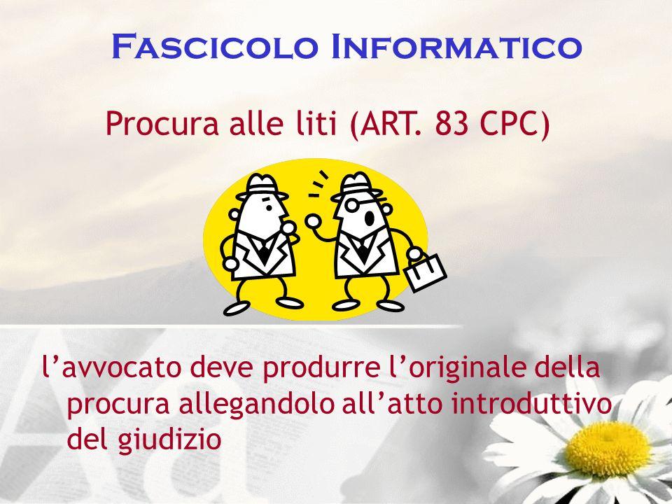 Fascicolo Informatico Procura alle liti (ART. 83 CPC) lavvocato deve produrre loriginale della procura allegandolo allatto introduttivo del giudizio