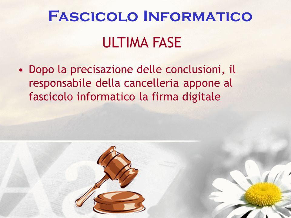 Fascicolo Informatico ULTIMA FASE Dopo la precisazione delle conclusioni, il responsabile della cancelleria appone al fascicolo informatico la firma d