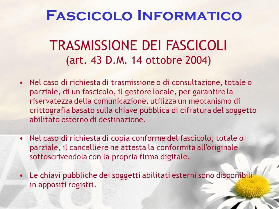 Fascicolo Informatico TRASMISSIONE DEI FASCICOLI (art. 43 D.M. 14 ottobre 2004) Nel caso di richiesta di trasmissione o di consultazione, totale o par