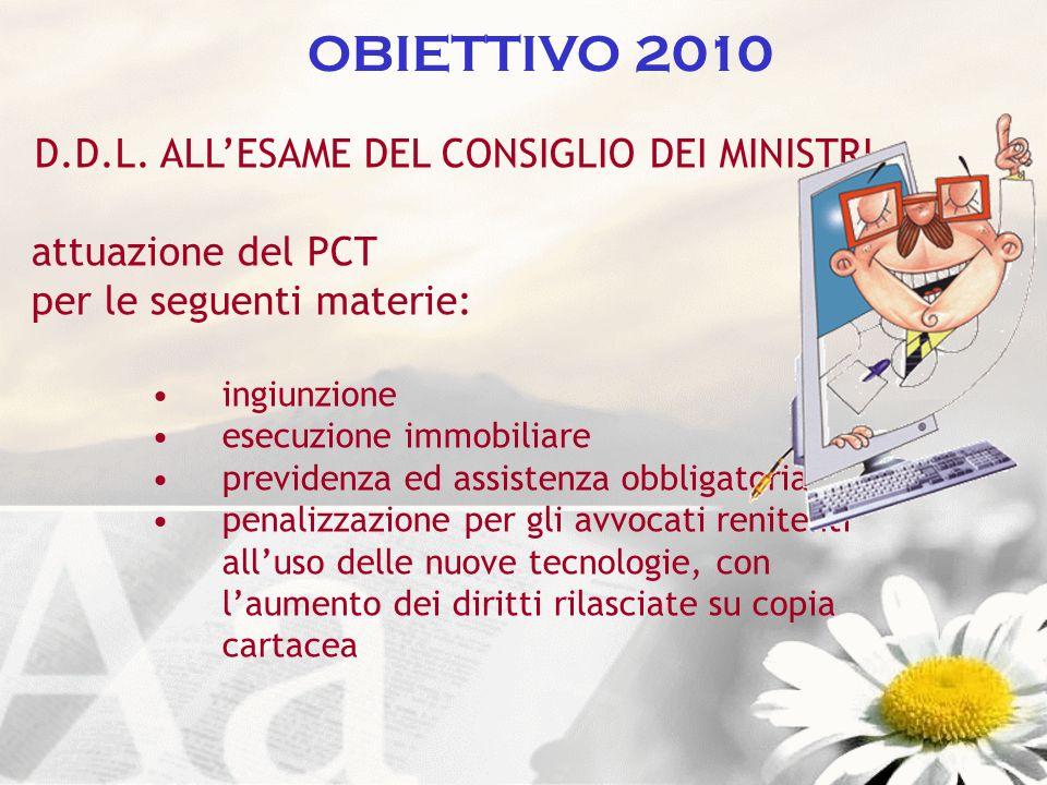 OBIETTIVO 2010 D.D.L. ALLESAME DEL CONSIGLIO DEI MINISTRI attuazione del PCT per le seguenti materie: ingiunzione esecuzione immobiliare previdenza ed