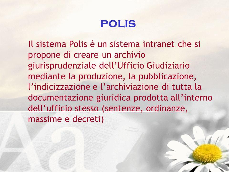 polis Il sistema Polis è un sistema intranet che si propone di creare un archivio giurisprudenziale dellUfficio Giudiziario mediante la produzione, la
