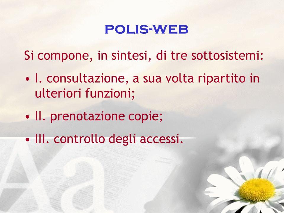 polis-web Si compone, in sintesi, di tre sottosistemi: I. consultazione, a sua volta ripartito in ulteriori funzioni; II. prenotazione copie; III. con