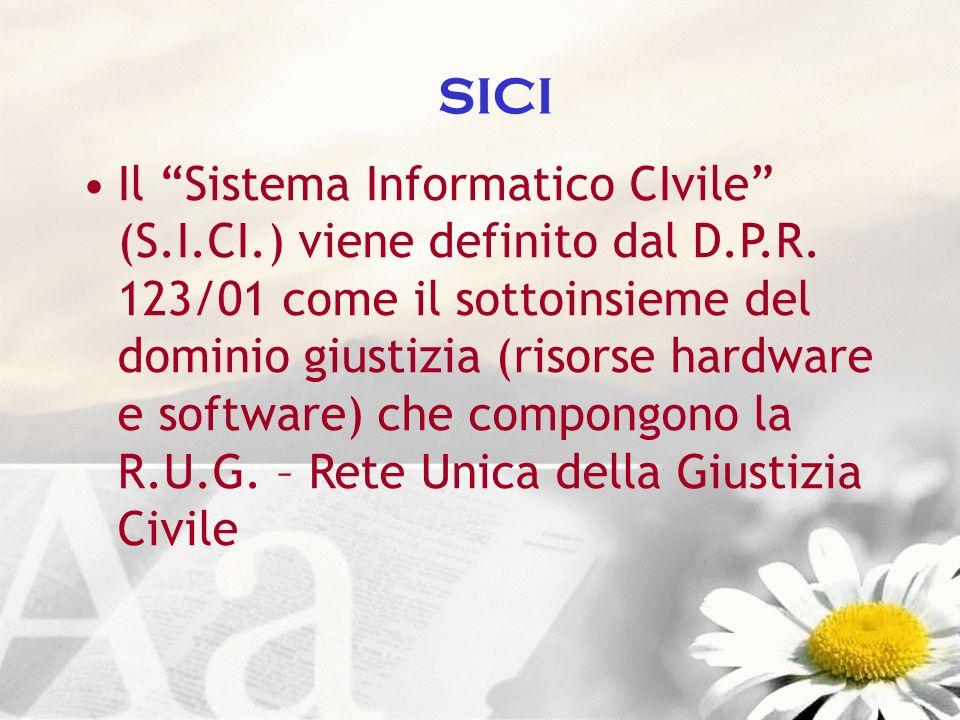 SICI Il Sistema Informatico CIvile (S.I.CI.) viene definito dal D.P.R. 123/01 come il sottoinsieme del dominio giustizia (risorse hardware e software)