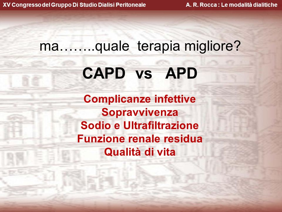 XV Congresso del Gruppo Di Studio Dialisi Peritoneale A. R. Rocca : Le modalità dialitiche ma……..quale terapia migliore? CAPD vs APD Complicanze infet