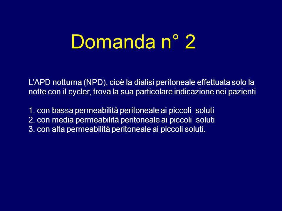 Domanda n° 2 LAPD notturna (NPD), cioè la dialisi peritoneale effettuata solo la notte con il cycler, trova la sua particolare indicazione nei pazient