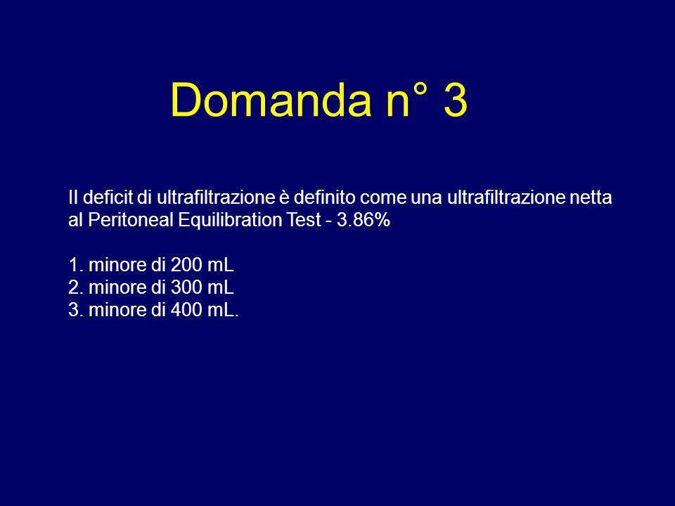 Domanda n° 3 Il deficit di ultrafiltrazione è definito come una ultrafiltrazione netta al Peritoneal Equilibration Test - 3.86% 1. minore di 200 mL 2.