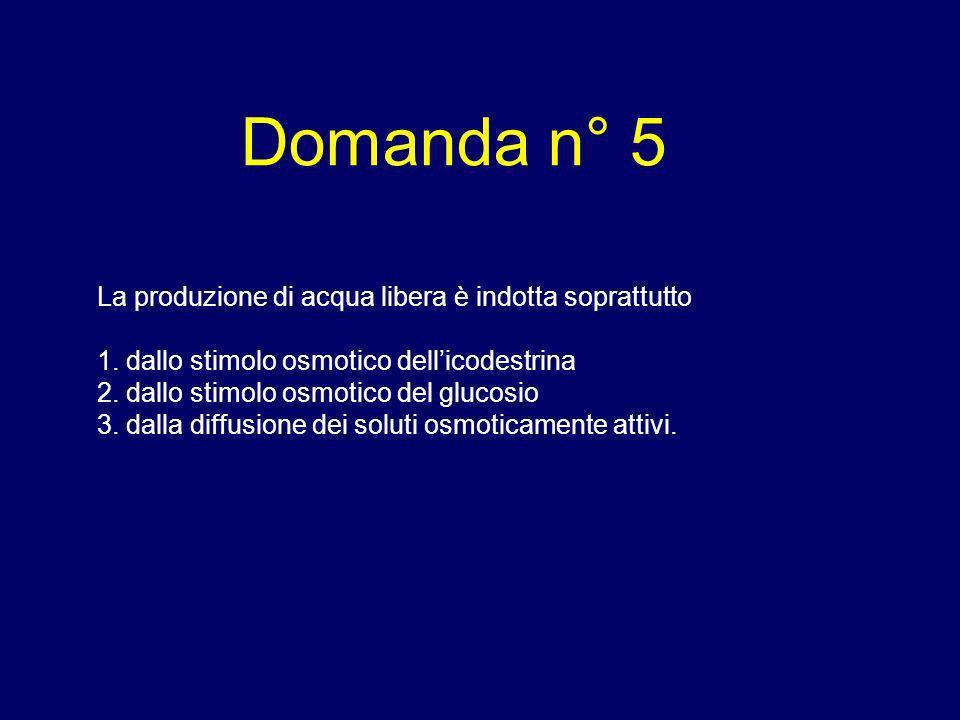 Domanda n° 5 La produzione di acqua libera è indotta soprattutto 1. dallo stimolo osmotico dellicodestrina 2. dallo stimolo osmotico del glucosio 3. d