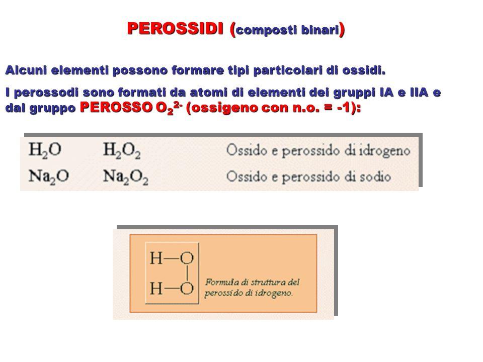 PEROSSIDI ( composti binari ) Alcuni elementi possono formare tipi particolari di ossidi. I perossodi sono formati da atomi di elementi dei gruppi IA
