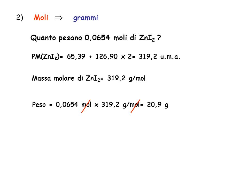 2) Moli grammi Quanto pesano 0,0654 moli di ZnI 2 ? PM(ZnI 2 )= 65,39 + 126,90 x 2= 319,2 u.m.a. Massa molare di ZnI 2 = 319,2 g/mol Peso = 0,0654 mol