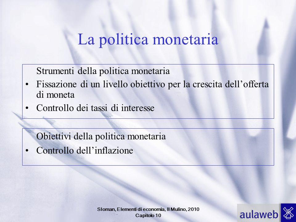 Sloman, Elementi di economia, Il Mulino, 2010 Capitolo 10 La politica monetaria Strumenti della politica monetaria Fissazione di un livello obiettivo per la crescita dellofferta di moneta Controllo dei tassi di interesse Obiettivi della politica monetaria Controllo dellinflazione