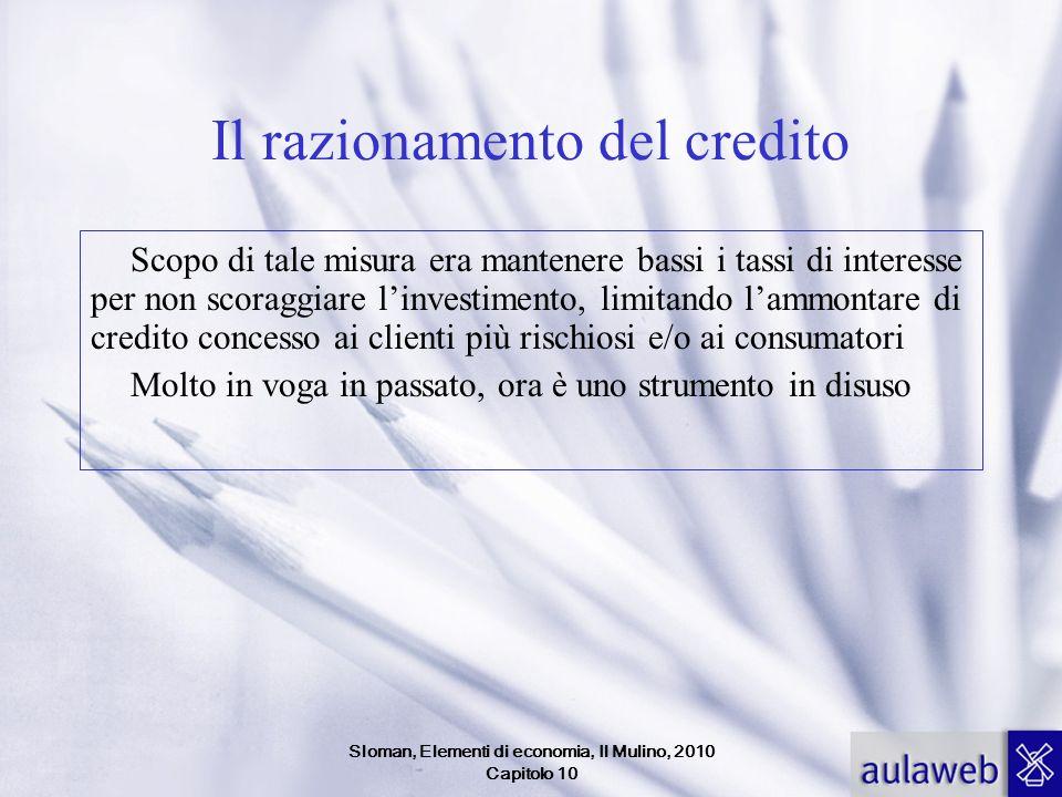 Sloman, Elementi di economia, Il Mulino, 2010 Capitolo 10 Il razionamento del credito Scopo di tale misura era mantenere bassi i tassi di interesse pe