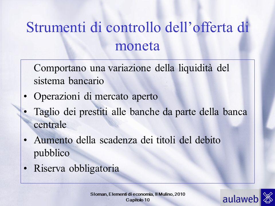 Sloman, Elementi di economia, Il Mulino, 2010 Capitolo 10 Strumenti di controllo dellofferta di moneta Comportano una variazione della liquidità del s