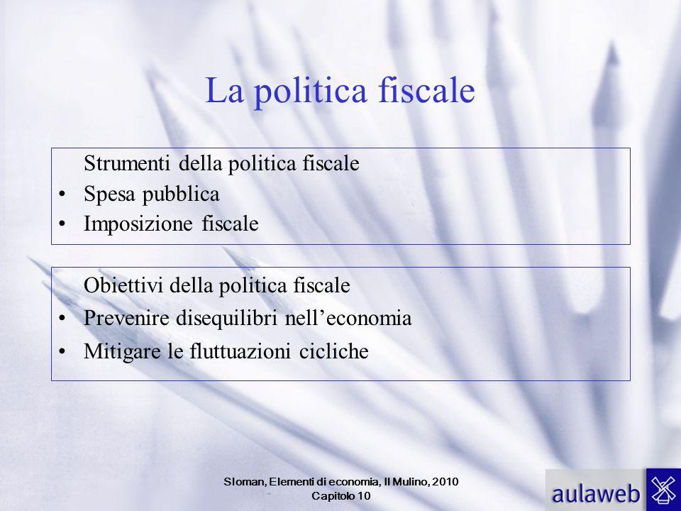Sloman, Elementi di economia, Il Mulino, 2010 Capitolo 10 La politica fiscale Strumenti della politica fiscale Spesa pubblica Imposizione fiscale Obiettivi della politica fiscale Prevenire disequilibri nelleconomia Mitigare le fluttuazioni cicliche