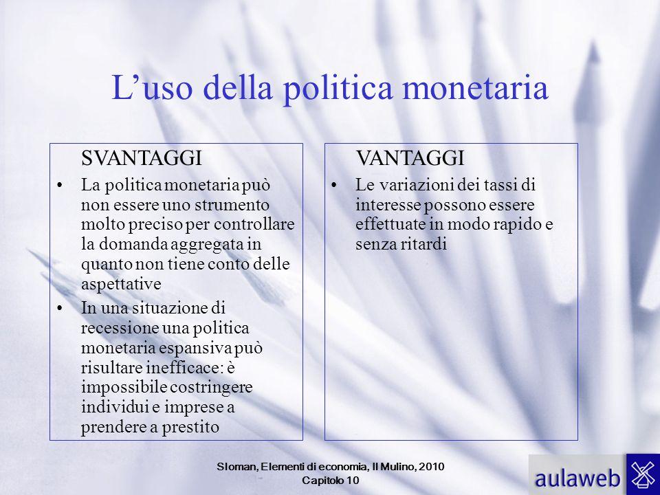 Sloman, Elementi di economia, Il Mulino, 2010 Capitolo 10 Luso della politica monetaria SVANTAGGI La politica monetaria può non essere uno strumento m