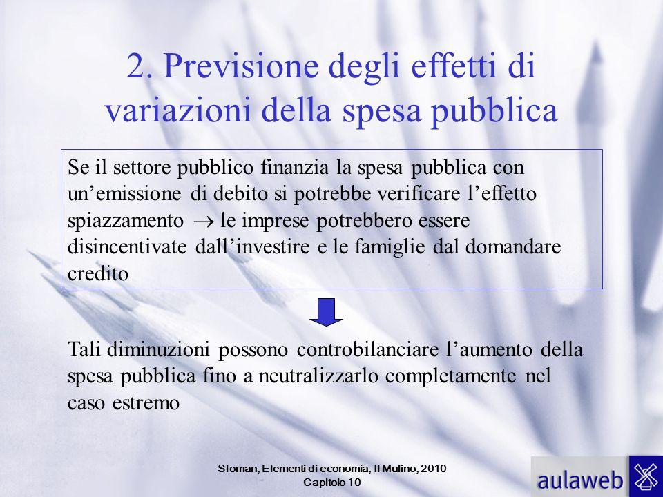 Sloman, Elementi di economia, Il Mulino, 2010 Capitolo 10 2. Previsione degli effetti di variazioni della spesa pubblica Se il settore pubblico finanz