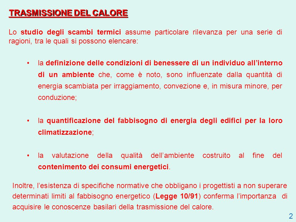 TRASMISSIONE DEL CALORE Lo studio degli scambi termici assume particolare rilevanza per una serie di ragioni, tra le quali si possono elencare: la definizione delle condizioni di benessere di un individuo allinterno di un ambiente che, come è noto, sono influenzate dalla quantità di energia scambiata per irraggiamento, convezione e, in misura minore, per conduzione; la quantificazione del fabbisogno di energia degli edifici per la loro climatizzazione; la valutazione della qualità dellambiente costruito al fine del contenimento dei consumi energetici.
