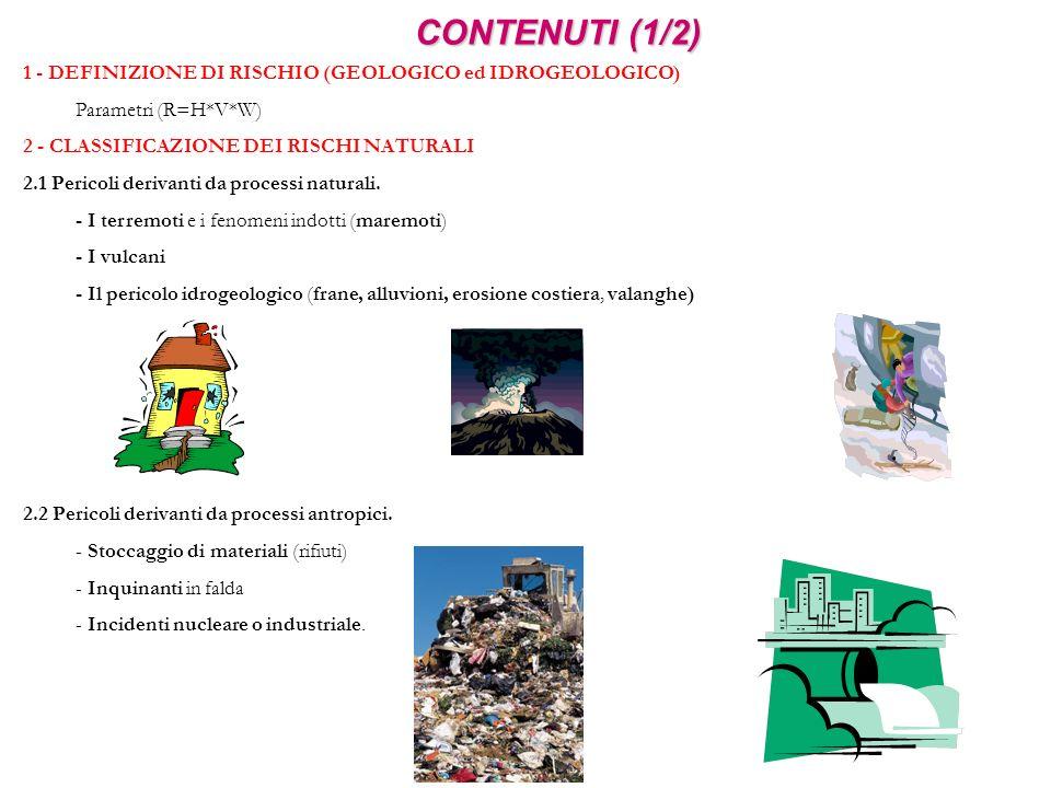 CONTENUTI (1/2) 1 - DEFINIZIONE DI RISCHIO (GEOLOGICO ed IDROGEOLOGICO) Parametri (R=H*V*W) 2 - CLASSIFICAZIONE DEI RISCHI NATURALI 2.1 Pericoli deriv