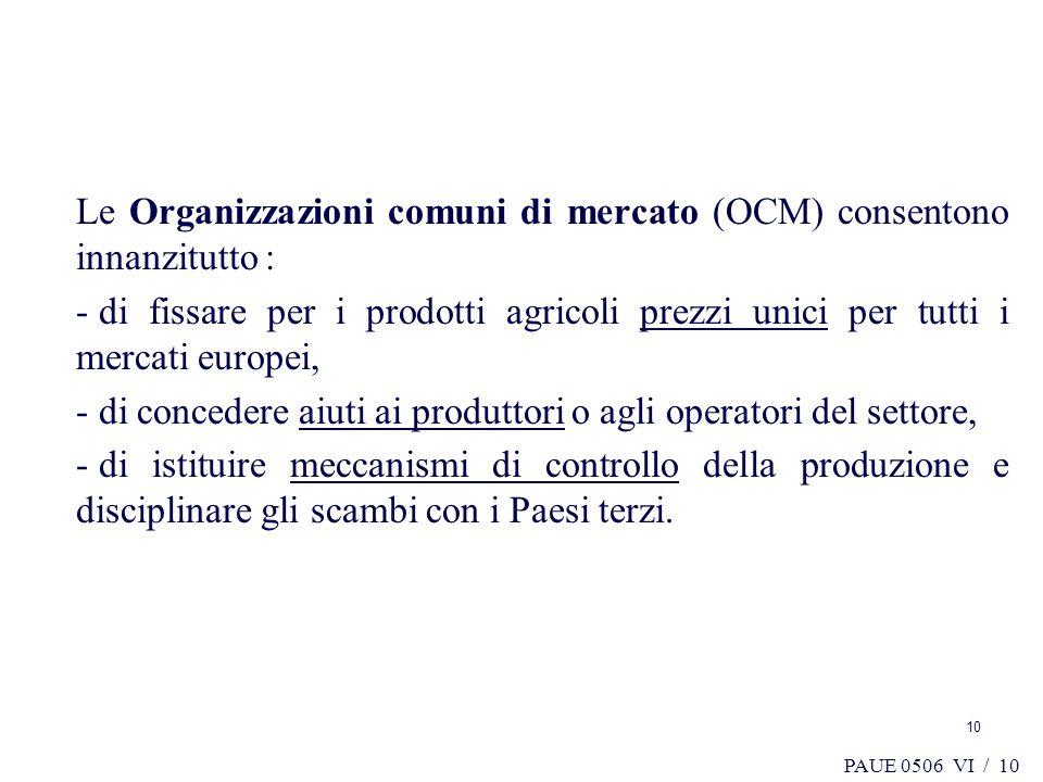 PAUE 0506 VI / 10 Le Organizzazioni comuni di mercato (OCM) consentono innanzitutto : - di fissare per i prodotti agricoli prezzi unici per tutti i me