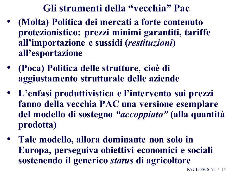PAUE 0506 VI / 15 Gli strumenti della vecchia Pac (Molta) Politica dei mercati a forte contenuto protezionistico: prezzi minimi garantiti, tariffe all