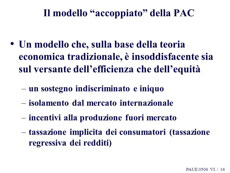 PAUE 0506 VI / 16 Il modello accoppiato della PAC Un modello che, sulla base della teoria economica tradizionale, è insoddisfacente sia sul versante d