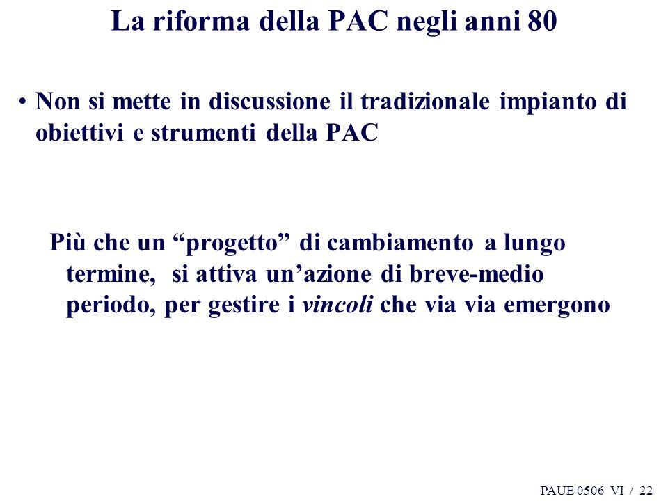 PAUE 0506 VI / 22 La riforma della PAC negli anni 80 Non si mette in discussione il tradizionale impianto di obiettivi e strumenti della PAC Più che u