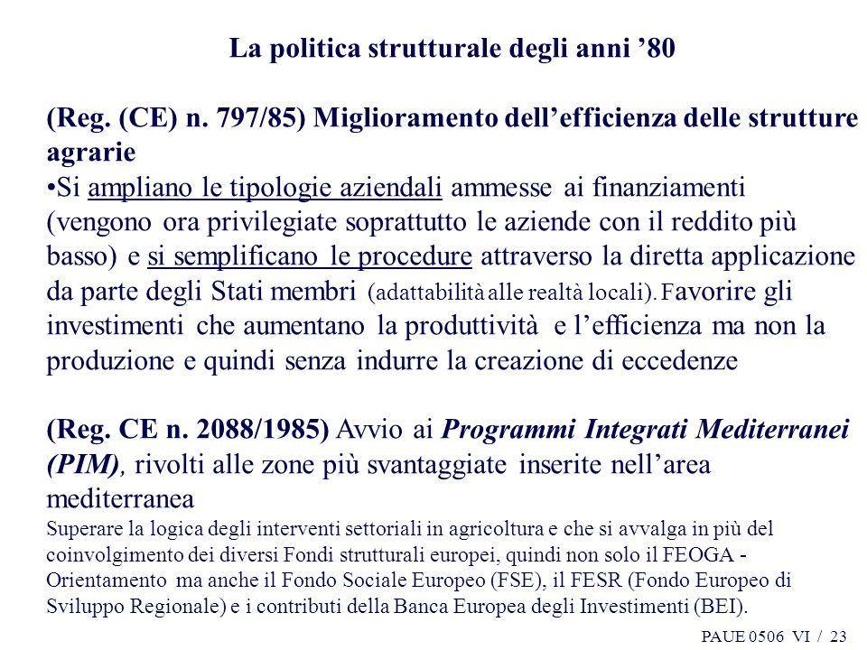 PAUE 0506 VI / 23 La politica strutturale degli anni 80 (Reg. (CE) n. 797/85) Miglioramento dellefficienza delle strutture agrarie Si ampliano le tipo