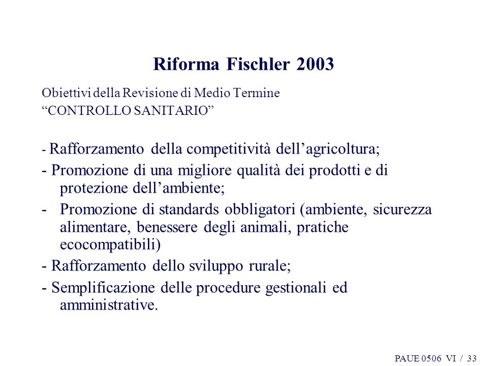 PAUE 0506 VI / 33 Riforma Fischler 2003 Obiettivi della Revisione di Medio Termine CONTROLLO SANITARIO - Rafforzamento della competitività dellagricol