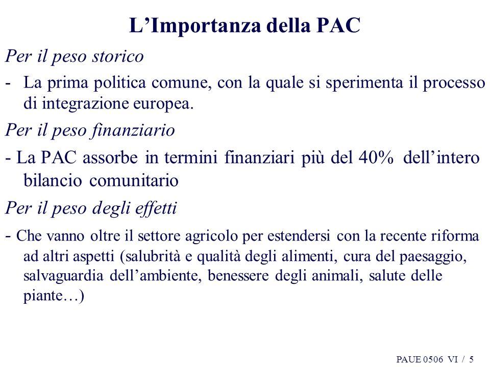 PAUE 0506 VI / 6 6 La Politica Agricola Comunitaria (PAC) Lintegrazione europea in campo agricolo pone le proprie basi sul rapporto Spaak successivo alla Conferenza di Messina del 1956.