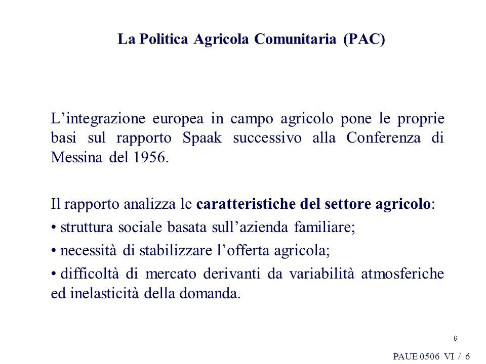 PAUE 0506 VI / 6 6 La Politica Agricola Comunitaria (PAC) Lintegrazione europea in campo agricolo pone le proprie basi sul rapporto Spaak successivo a