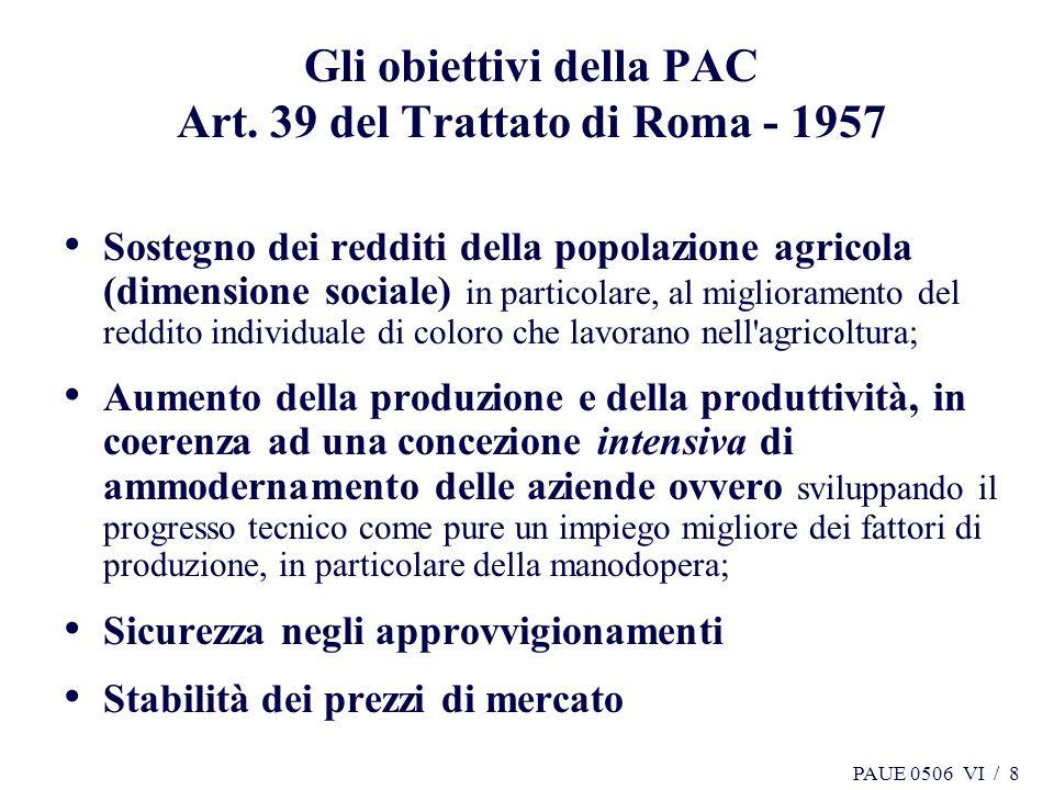 PAUE 0506 VI / 8 Gli obiettivi della PAC Art. 39 del Trattato di Roma - 1957 Sostegno dei redditi della popolazione agricola (dimensione sociale) in p