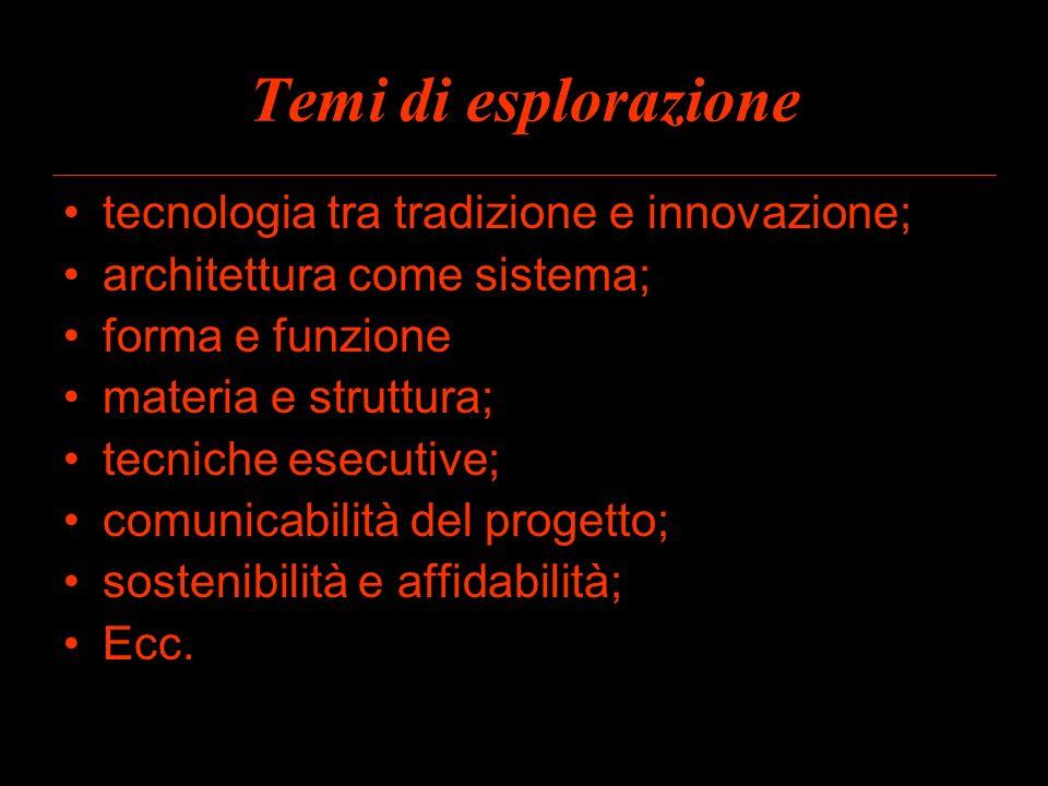 Temi di esplorazione tecnologia tra tradizione e innovazione; architettura come sistema; forma e funzione materia e struttura; tecniche esecutive; com