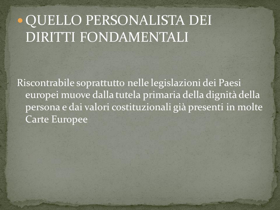 QUELLO PERSONALISTA DEI DIRITTI FONDAMENTALI Riscontrabile soprattutto nelle legislazioni dei Paesi europei muove dalla tutela primaria della dignità della persona e dai valori costituzionali già presenti in molte Carte Europee