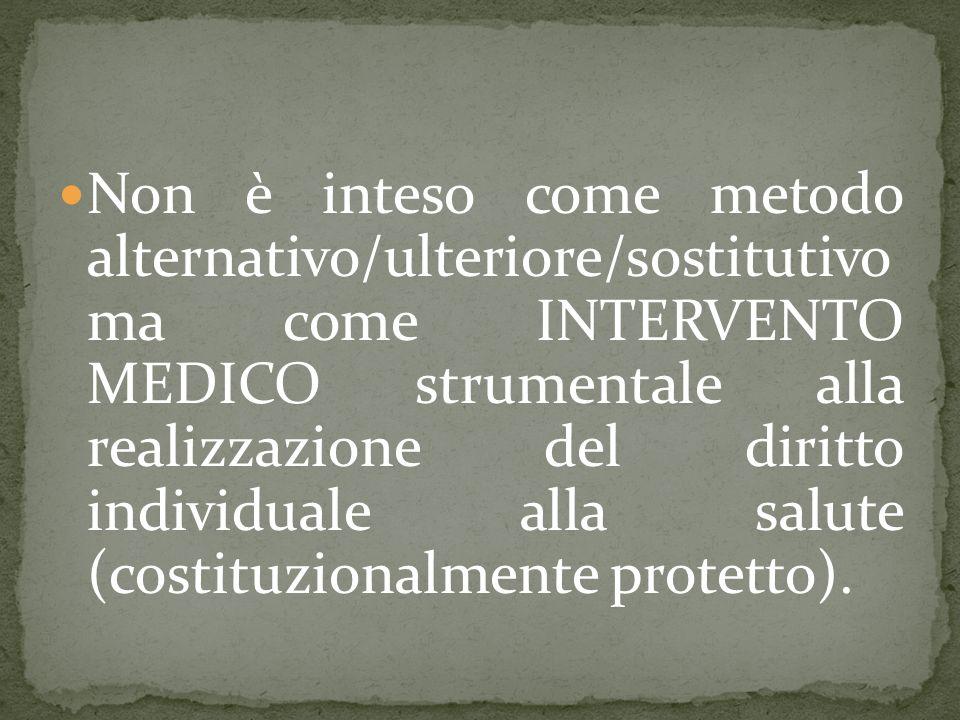 Non è inteso come metodo alternativo/ulteriore/sostitutivo ma come INTERVENTO MEDICO strumentale alla realizzazione del diritto individuale alla salute (costituzionalmente protetto).